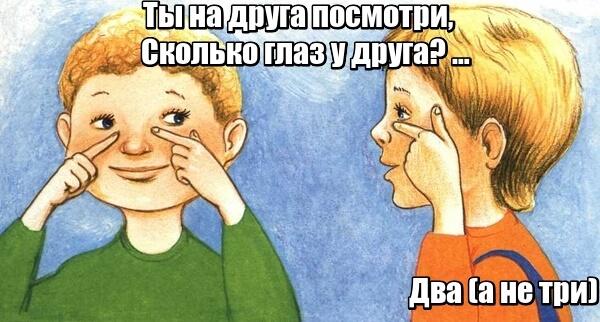 Ты на друга посмотри, сколько глаз у друга? Три (правильно - два)