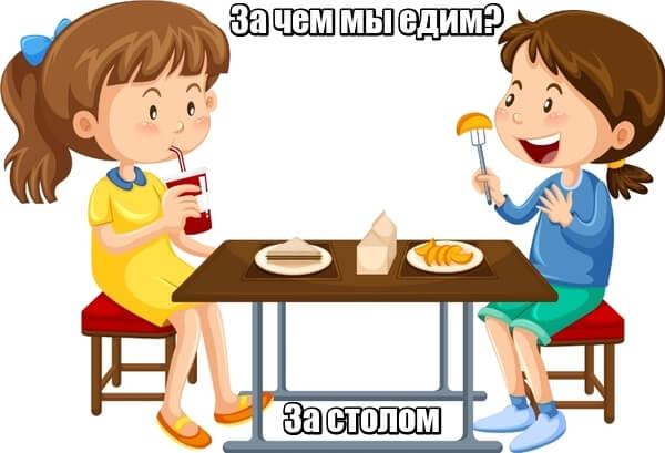 За чем мы едим? Ответ: За столом.