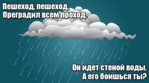 Пешеход, пешеход, Преградил всем проход. Он идет стеной воды, А его боишься ты? Дождь.