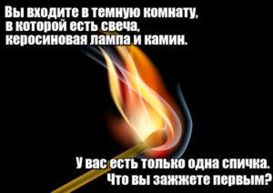Вы входите в темную комнату, в которой есть свеча, керосиновая лампа и камин. У вас есть только одна спичка. Что вы зажжете первым? Спичку.