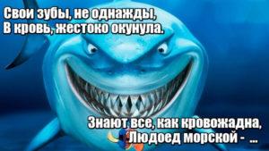 Свои зубы, не однажды, В кровь, жестоко окунула. Знают все, как кровожадна, Людоед морской - Акула.