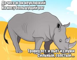 До чего ж он неуклюжий На носу большущий рог Травку ест, и пьёт из лужи Сильный, толстый... Носорог.