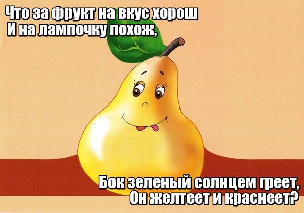 Что за фрукт на вкус хорош И на лампочку похож, Бок зеленый солнцем греет, Он желтеет и краснеет? Груша.