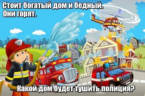 Стоит богатый дом и бедный. Они горят. Какой дом будет тушить полиция? Полиция пожары не тушит, пожары тушат пожарные.