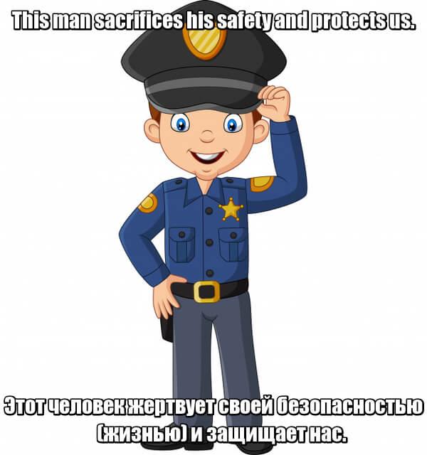 This man sacrifices his safety and protects us. Этот человек жертвует своей безопасностью (жизнью) и защищает нас. Police officer Полицейский