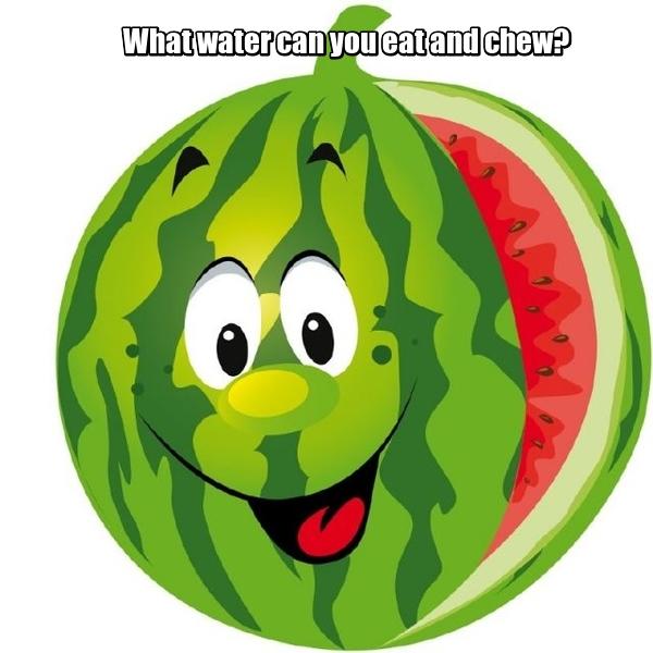 What water can you eat and chew? Какую воду можно есть и жевать? Арбуз.