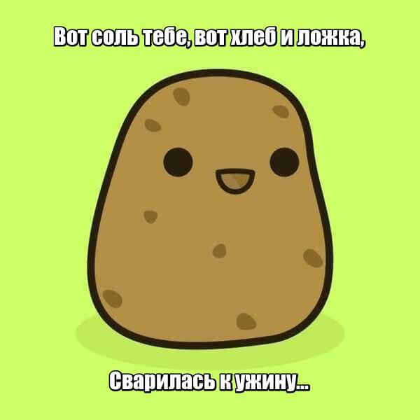 Вот соль тебе, вот хлеб и ложка, Сварилась к ужину... Картофель.