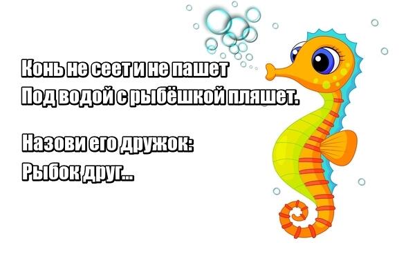 Конь не сеет и не пашет Под водой с рыбёшкой пляшет. Назови его дружок: Рыбок друг… Конек.