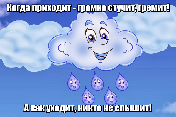 Когда приходит Громко стучит, гремит! А как уходит, Никто не слышит! Дождик.