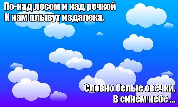 По-над лесом и над речкой К нам плывут издалека, Словно белые овечки, В синем небе ... Облака.