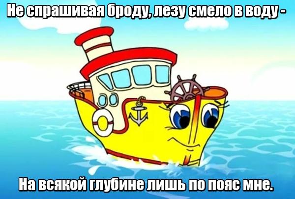 Не спрашивая броду, Лезу смело в воду — На всякой глубине Лишь по пояс мне. Теплоход.
