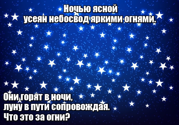 Ночью ясной усеян небосвод яркими огнями. Они горят в ночи, луну в пути сопровождая. Что это за огни? Звёзды.