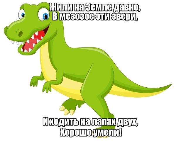 Жили на Земле давно, В мезозое эти звери, И ходить на лапах двух, Хорошо умели! Динозавр