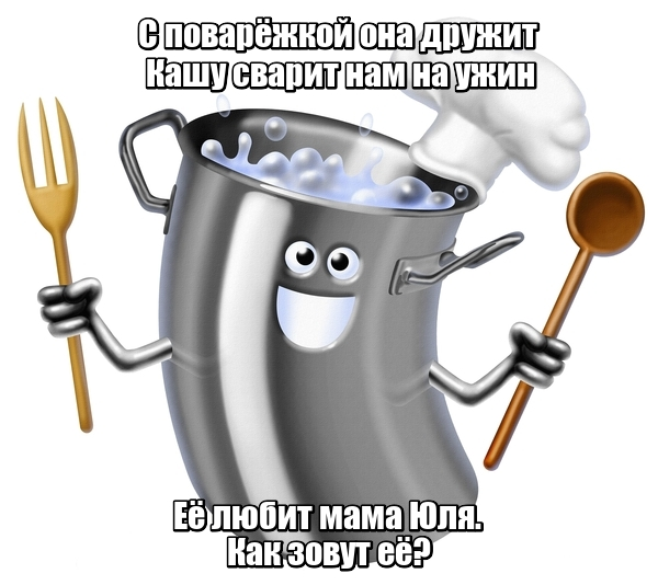 С поварёжкой она дружит Кашу сварит нам на ужин Её любит мама Юля. Как зовут её? Кастрюля
