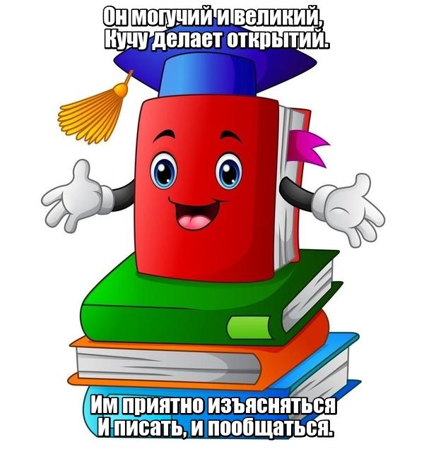 Он могучий и великий, Кучу делает открытий. Им приятно изъясняться И писать, и пообщаться. Русский язык