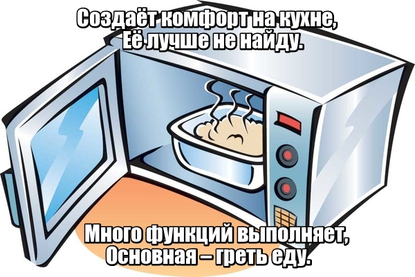 Создаёт комфорт на кухне, Её лучше не найду. Много функций выполняет, Основная – греть еду. Микроволновка