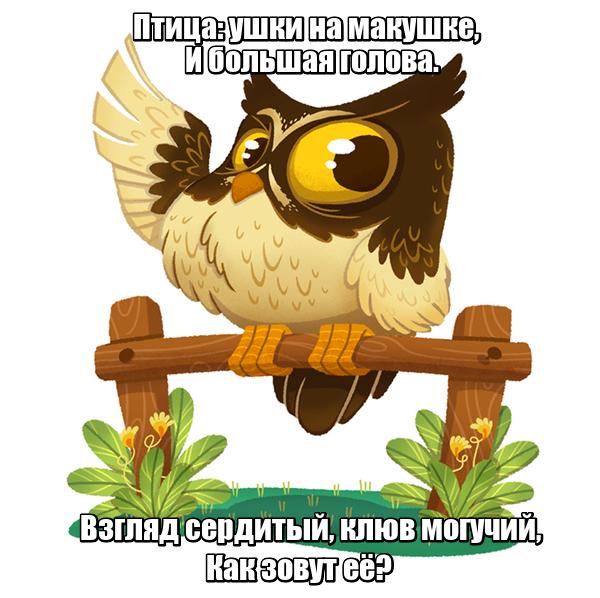 Птица: ушки на макушке, И большая голова. Взгляд сердитый, клюв могучий, Как зовут её? Сова
