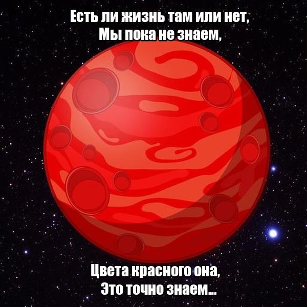 Есть ли жизнь там или нет, Мы пока не знаем, Цвета красного она, Это точно знаем… Марс