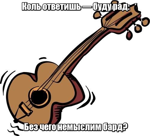 Коль ответишь — буду рад: Без чего немыслим бард? Гитара.