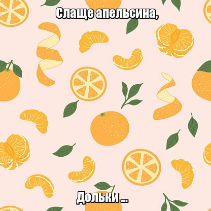 Слаще апельсина, Дольки … Мандарин.