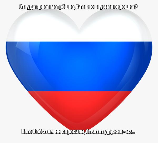Откуда яркая матрёшка, А также вкусная окрошка? Кого б об этом ни спросили, Ответят дружно - из… России.
