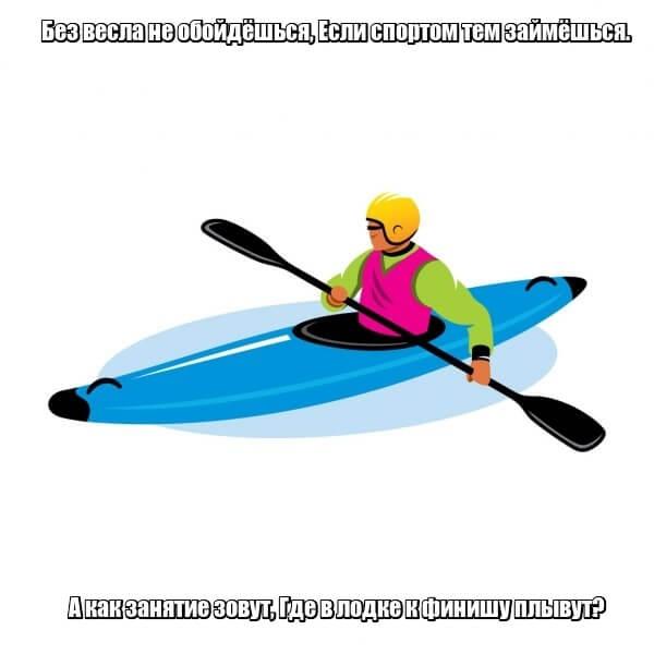 Без весла не обойдёшься, Если спортом тем займёшься. А как занятие зовут, Где в лодке к финишу плывут? Гребля.