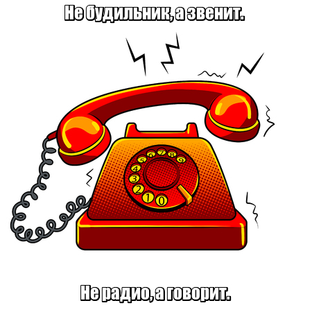 Не будильник, а звенит. Не радио, а говорит. Телефон.