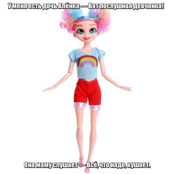 У меня есть дочь Алёнка — Вот послушная девчонка! Она маму слушает — Всё, что надо, кушает. Кукла.