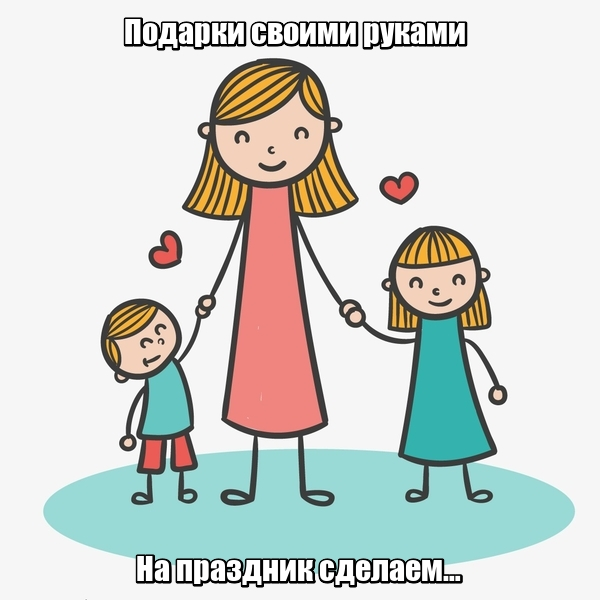 Подарки своими руками На праздник сделаем… Мама.