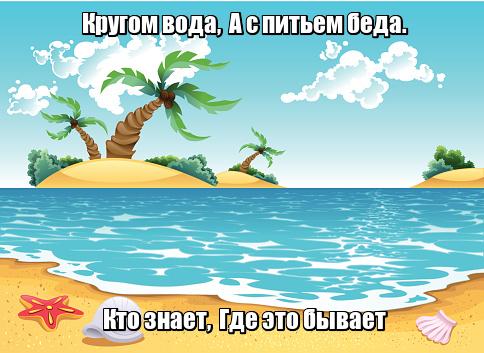 Кругом вода, А с питьем беда. Кто знает, Где это бывает. Море.