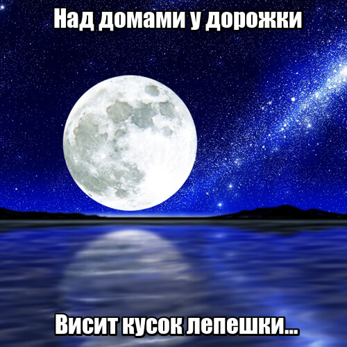 Над домами у дорожки Висит кусок лепешки… Луна.