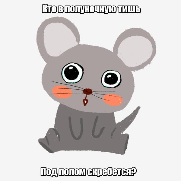Кто в полуночную тишь Под полом скребется? Мышка.