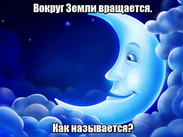 Вокруг Земли вращается. Как называется? Луна.