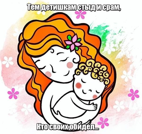 Тем детишкам стыд и срам, Кто своих обидел… Мама.