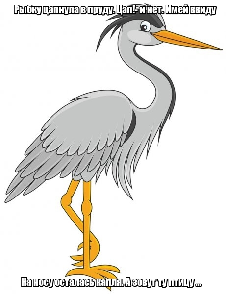 Рыбку цапнула в пруду. Цап!- и нет. Имей ввиду На носу осталась капля. А зовут ту птицу … Цапля.