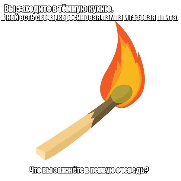 """""""Вы заходите в тёмную кухню. В ней есть свеча, керосиновая лампа и газовая плита. Что вы зажжёте в первую очередь? Спичка."""