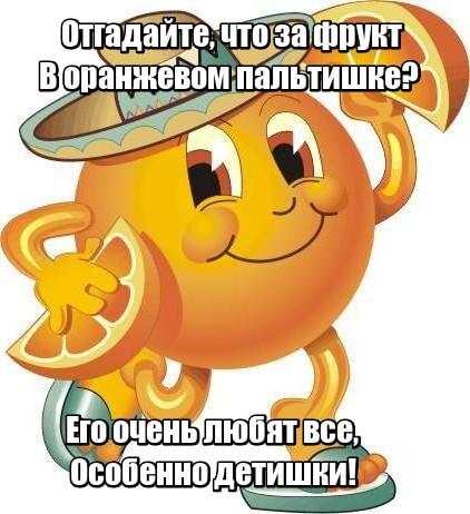 Отгадайте, что за фрукт В оранжевом пальтишке? Его очень любят все, Особенно детишки! Апельсин.