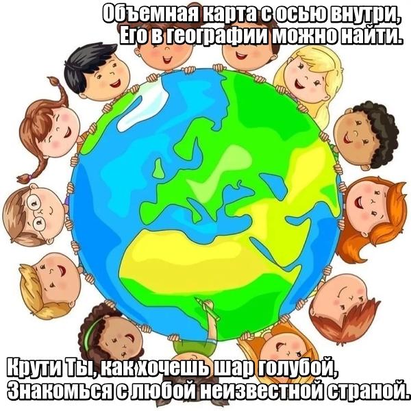 Объемная карта с осью внутри, Его в географии можно найти. Крути Ты, как хочешь шар голубой, Знакомься с любой неизвестной страной. Глобус.