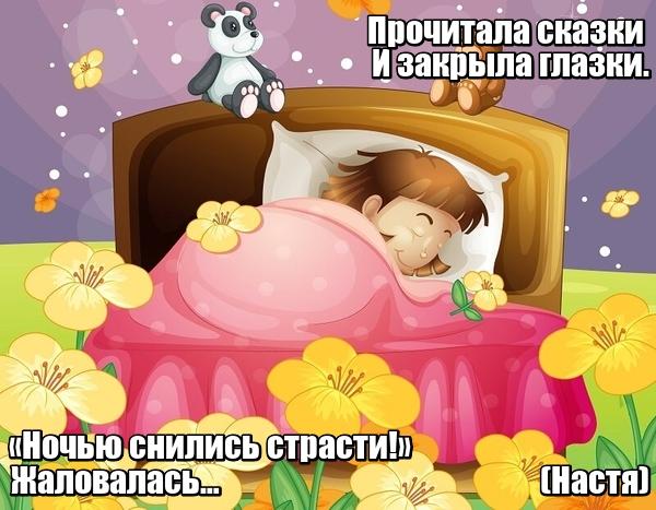 Прочитала сказки И закрыла глазки. «Ночью снились страсти!» Жаловалась… Настя.