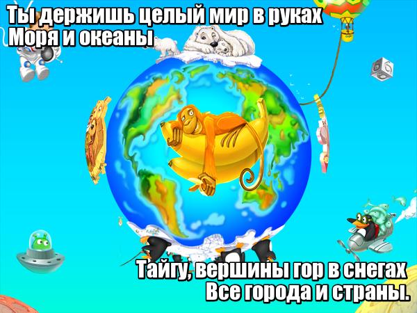 Ты держишь целый мир в руках Моря и океаны Тайгу, вершины гор в снегах Все города и страны. Глобус.