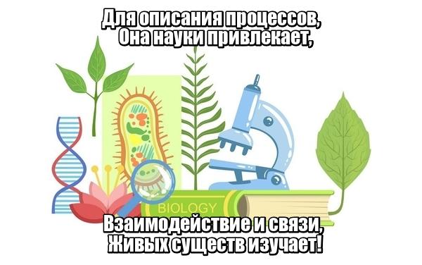 Для описания процессов, Она науки привлекает, Взаимодействие и связи, Живых существ изучает! Биология