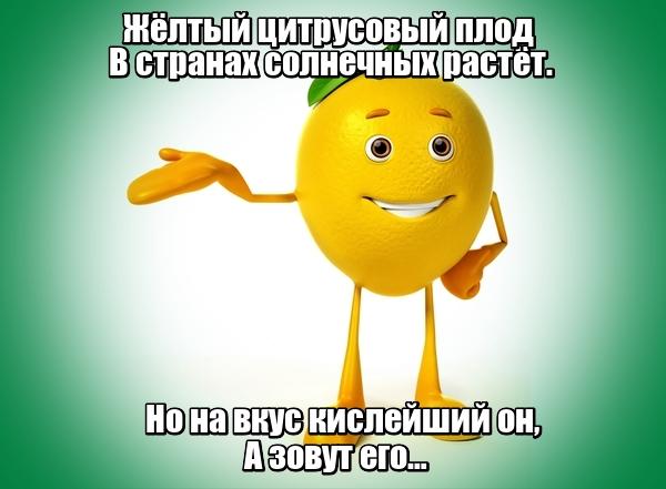 Жёлтый цитрусовый плод В странах солнечных растёт. Но на вкус кислейший он, А зовут его … Лимон