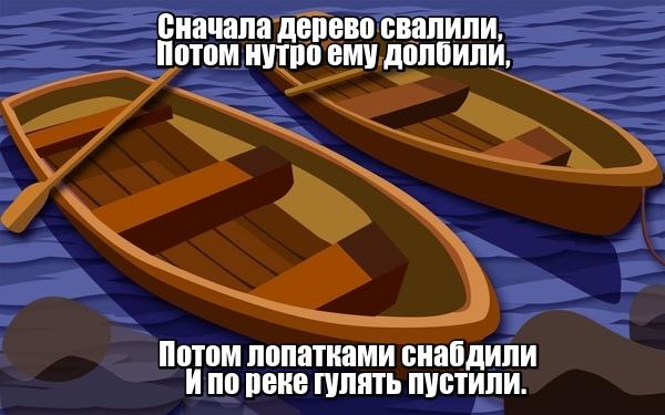 Сначала дерево свалили, Потом нутро ему долбили, Потом лопатками снабдили И по реке гулять пустили. Лодка