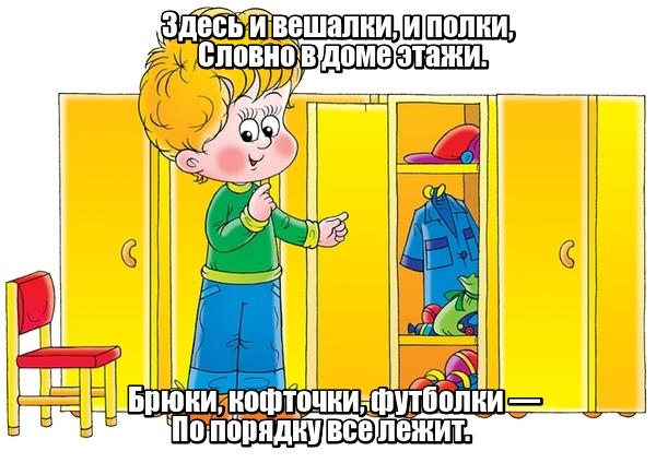 Здесь и вешалки, и полки, Словно в доме этажи. Брюки, кофточки, футболки — По порядку все лежит. Шкаф