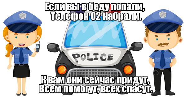 Если вы в беду попали, Телефон 02 набрали. К вам они сейчас придут, Всем помогут, всех спасут. Полиция