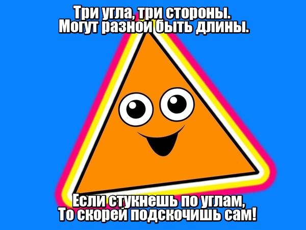 Три угла, три стороны. Могут разной быть длины. Если стукнешь по углам, То скорей подскочишь сам! Треугольник