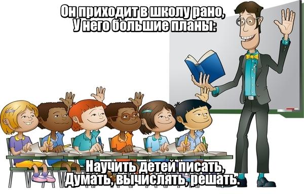 Он приходит в школу рано, У него большие планы: Научить детей писать, Думать, вычислять, решать. Учитель