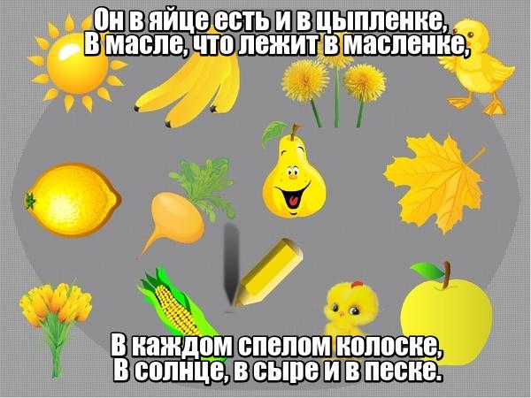 Он в яйце есть и в цыпленке, В масле, что лежит в масленке, В каждом спелом колоске, В солнце, в сыре и в песке. Желтый цвет