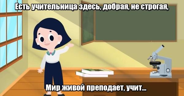Есть учительница здесь, Добрая, не строгая, Мир живой преподает, Учит …Биологии