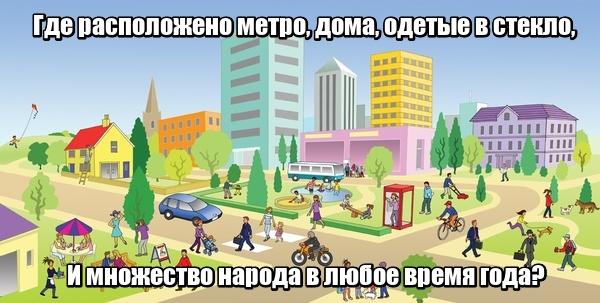Где расположено метро, Дома, одетые в стекло, И множество народа В любое время года? В городе